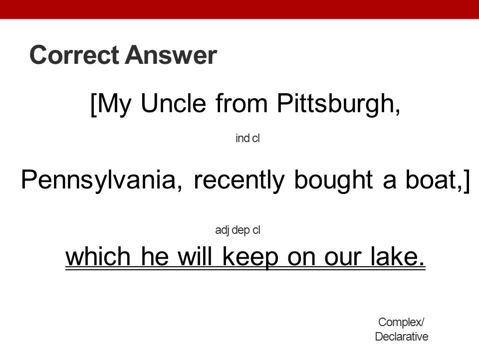 Correct Answer [My Uncle from Pittsburgh, Pennsylvania, recently bought a boat,] which he will keep on our lake.